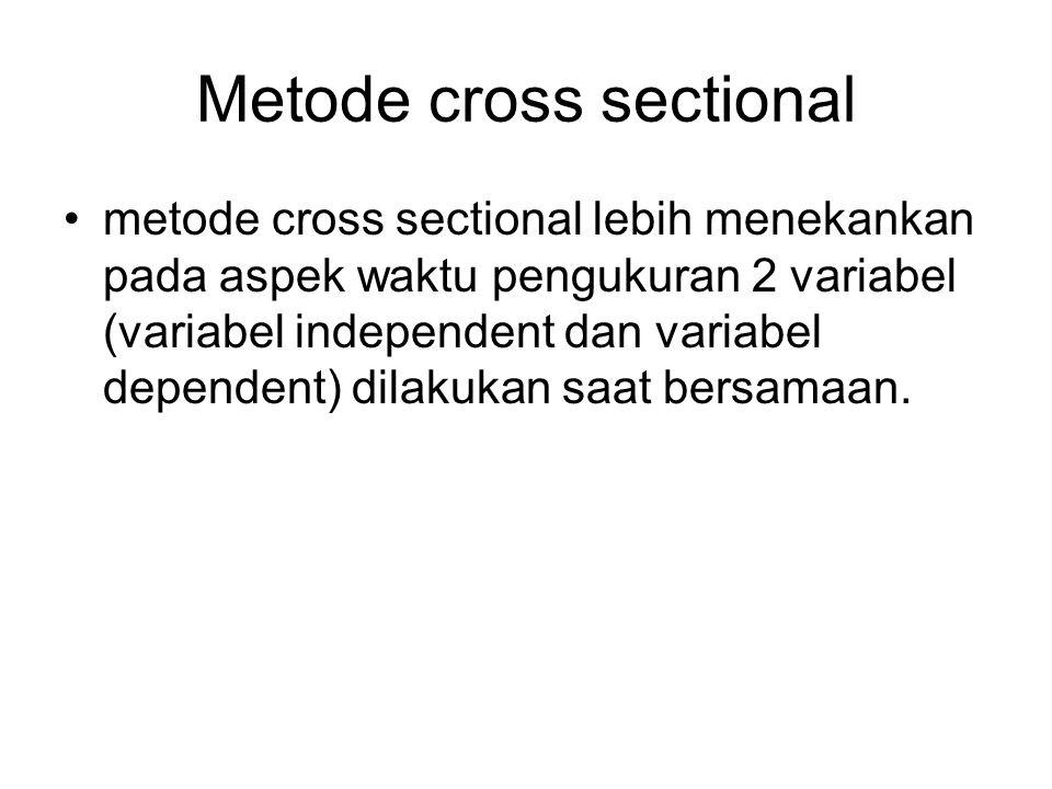 Metode cross sectional metode cross sectional lebih menekankan pada aspek waktu pengukuran 2 variabel (variabel independent dan variabel dependent) dilakukan saat bersamaan.
