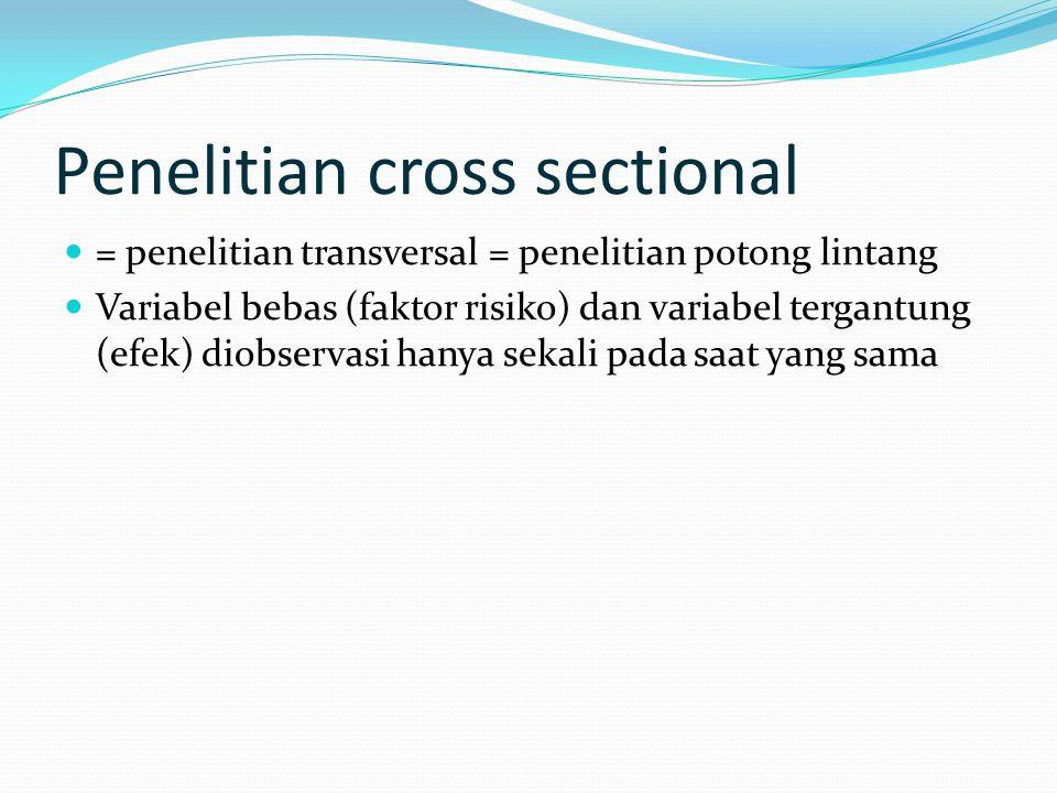 Penelitian cross sectional = penelitian transversal = penelitian potong lintang Variabel bebas (faktor risiko) dan variabel tergantung (efek) diobserv