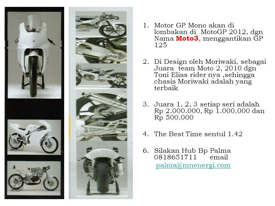 1.Motor GP Mono akan di lombakan di MotoGP 2012, dgn Nama Moto3, menggantikan GP 125 2.Di Design oleh Moriwaki, sebagai Juara team Moto 2, 2010 dgn To