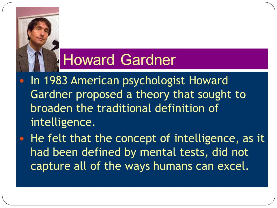 In 1983 American psychologist Howard Gardner proposed a theory that sought to broaden the traditional definition of intelligence. He felt that the con