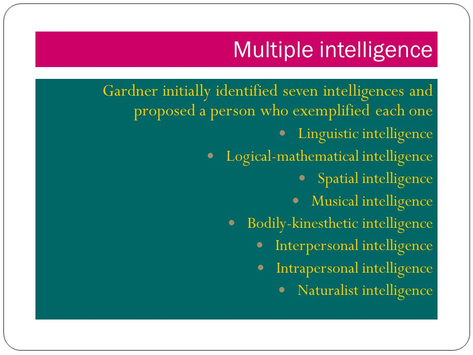 Multiple intelligence Gardner initially identified seven intelligences and proposed a person who exemplified each one Linguistic intelligence Logical-