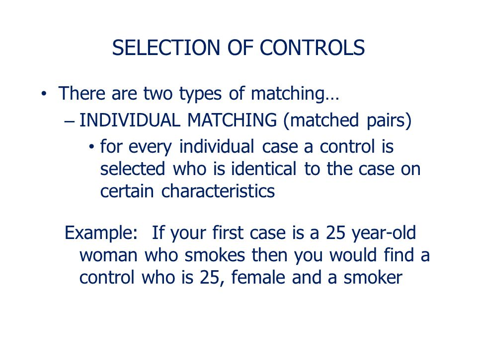 SELECTION OF CONTROLS There are two types of matching… – GROUP MATCHING (frequency matching) based on proportions Idea is to select a control group wi