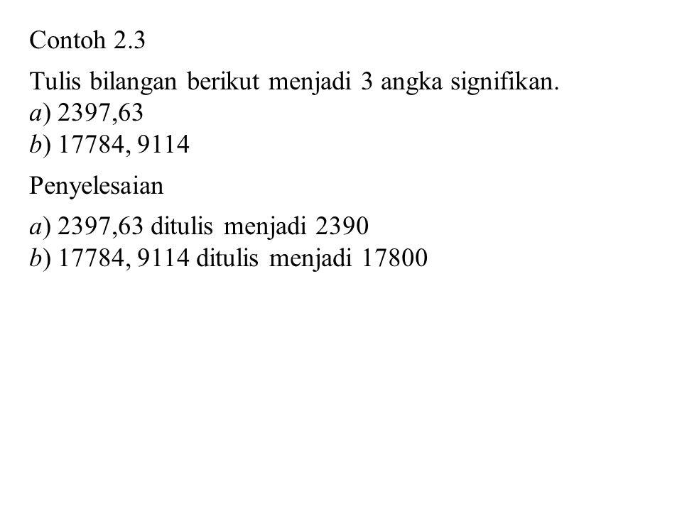 Contoh 2.3 Tulis bilangan berikut menjadi 3 angka signifikan. a) 2397,63 b) 17784, 9114 Penyelesaian a) 2397,63 ditulis menjadi 2390 b) 17784, 9114 di