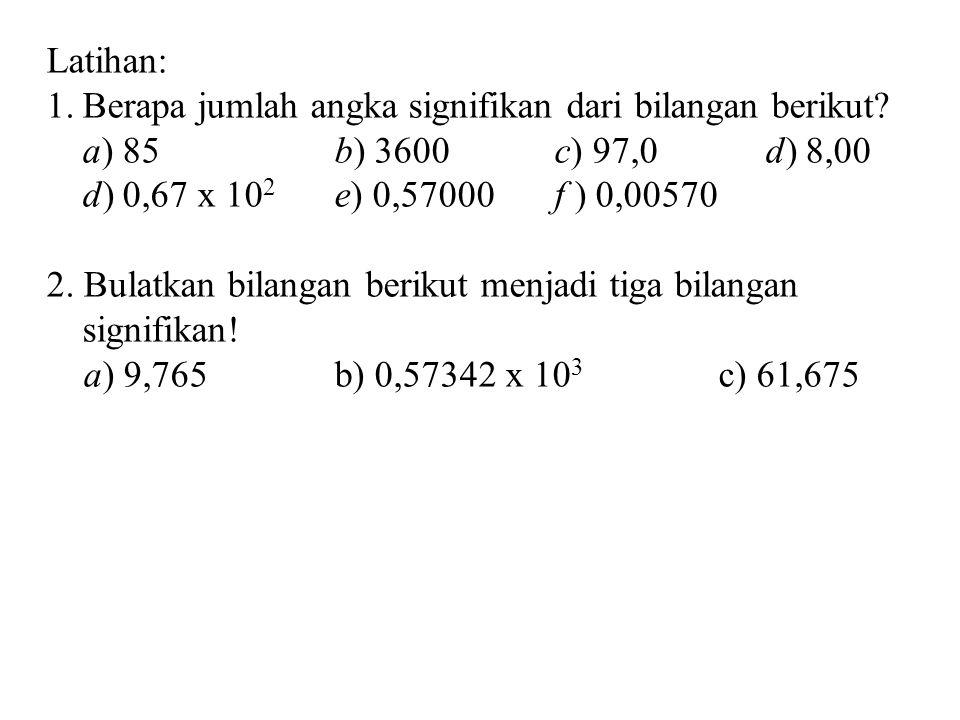 Latihan: 1.Berapa jumlah angka signifikan dari bilangan berikut? a) 85b) 3600 c) 97,0 d) 8,00 d) 0,67 x 10 2 e) 0,57000 f ) 0,00570 2. Bulatkan bilang