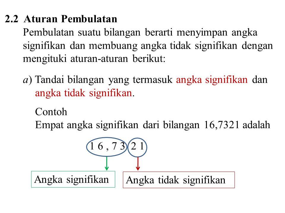 2.2 Aturan Pembulatan Pembulatan suatu bilangan berarti menyimpan angka signifikan dan membuang angka tidak signifikan dengan mengituki aturan-aturan