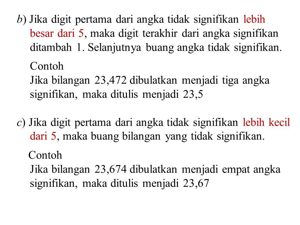 b) Jika digit pertama dari angka tidak signifikan lebih besar dari 5, maka digit terakhir dari angka signifikan ditambah 1. Selanjutnya buang angka ti
