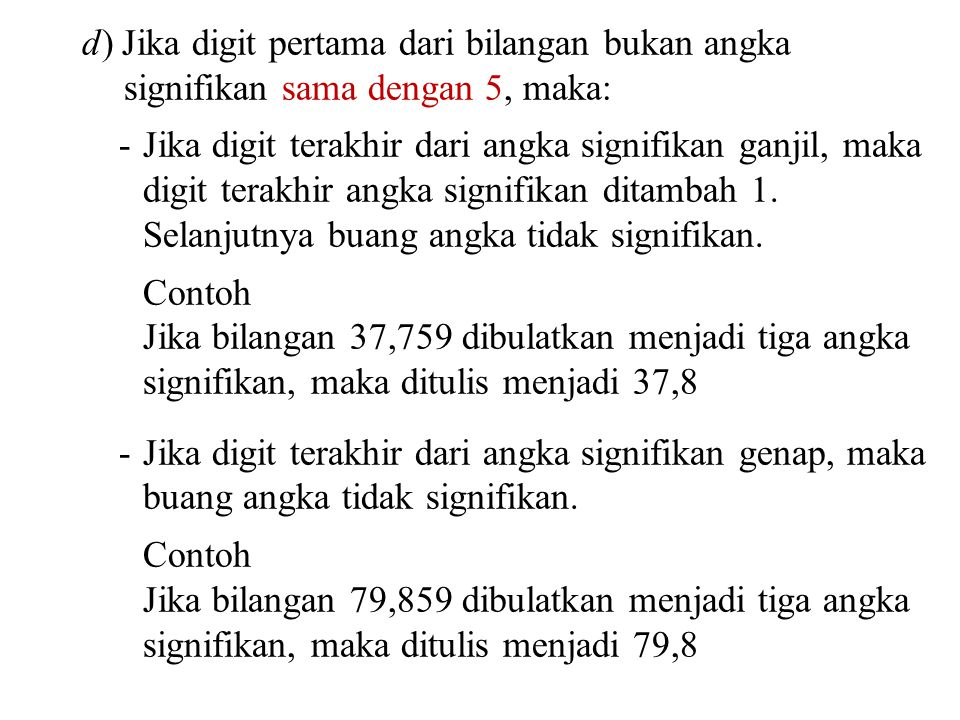 d) Jika digit pertama dari bilangan bukan angka signifikan sama dengan 5, maka: -Jika digit terakhir dari angka signifikan ganjil, maka digit terakhir