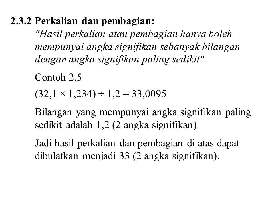 2.3.2 Perkalian dan pembagian: Hasil perkalian atau pembagian hanya boleh mempunyai angka signifikan sebanyak bilangan dengan angka signifikan paling sedikit .