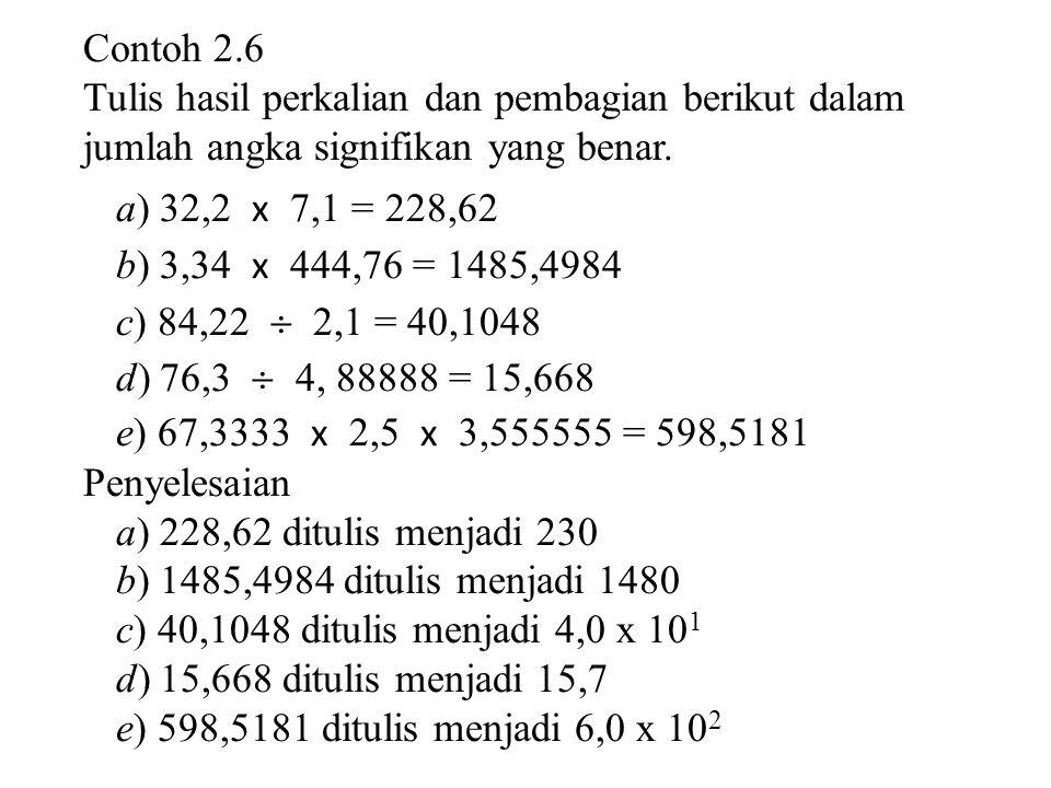 Contoh 2.6 Tulis hasil perkalian dan pembagian berikut dalam jumlah angka signifikan yang benar. a) 32,2 x 7,1 = 228,62 b) 3,34 x 444,76 = 1485,4984 c