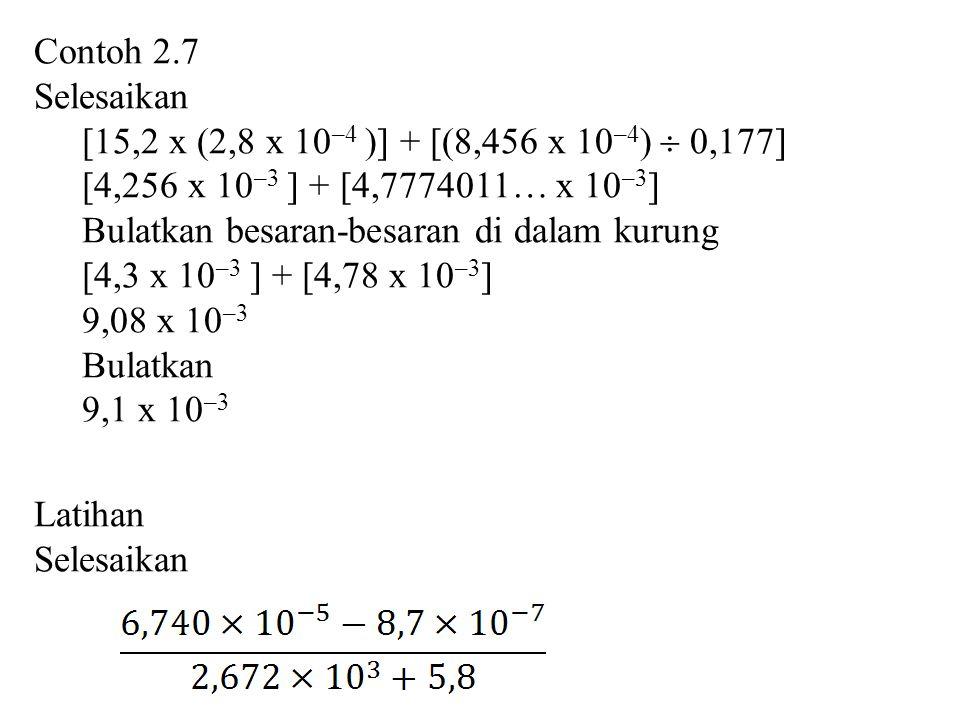 Contoh 2.7 Selesaikan [15,2 x (2,8 x 10 –4 )] + [(8,456 x 10 –4 )  0,177] [4,256 x 10 –3 ] + [4,7774011… x 10 –3 ] Bulatkan besaran-besaran di dalam kurung [4,3 x 10 –3 ] + [4,78 x 10 –3 ] 9,08 x 10 –3 Bulatkan 9,1 x 10 –3 Latihan Selesaikan