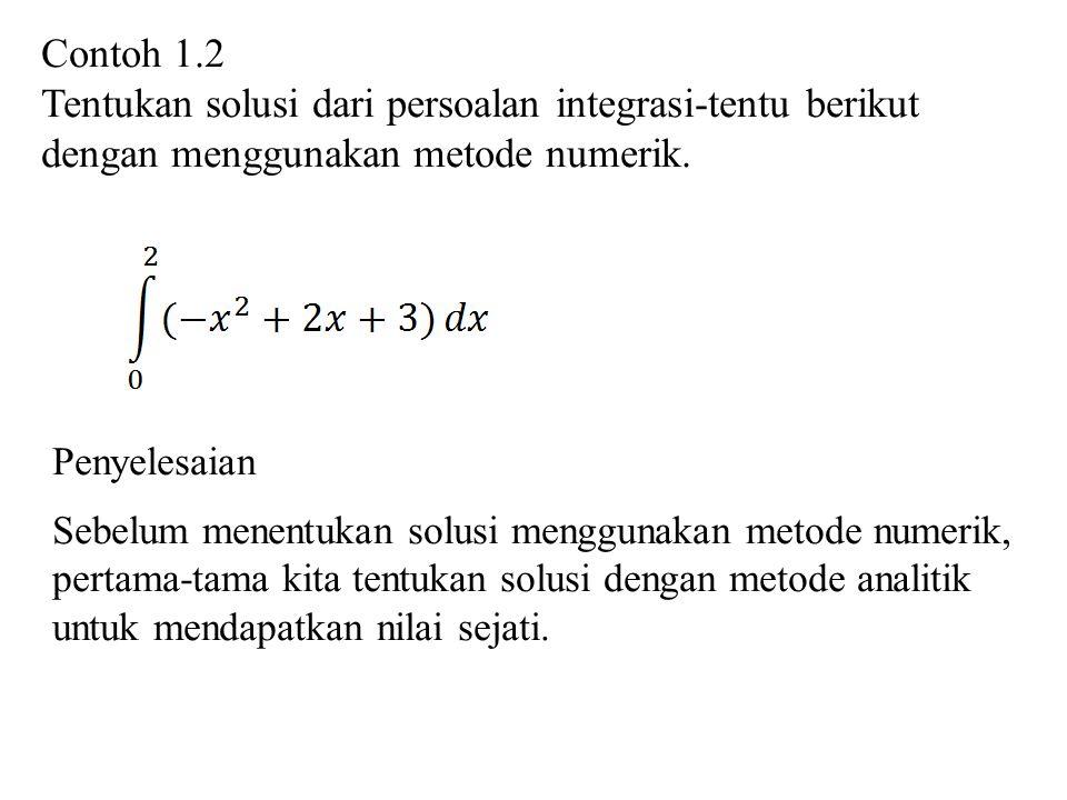 Contoh 1.2 Tentukan solusi dari persoalan integrasi-tentu berikut dengan menggunakan metode numerik. Penyelesaian Sebelum menentukan solusi menggunaka