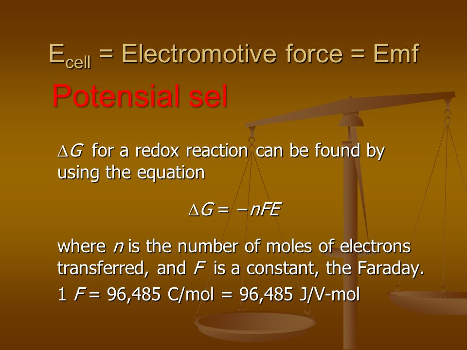 E cell = Electromotive force = Emf Potensial sel  G for a redox reaction can be found by using the equation  G = −nFE where n is the number of moles