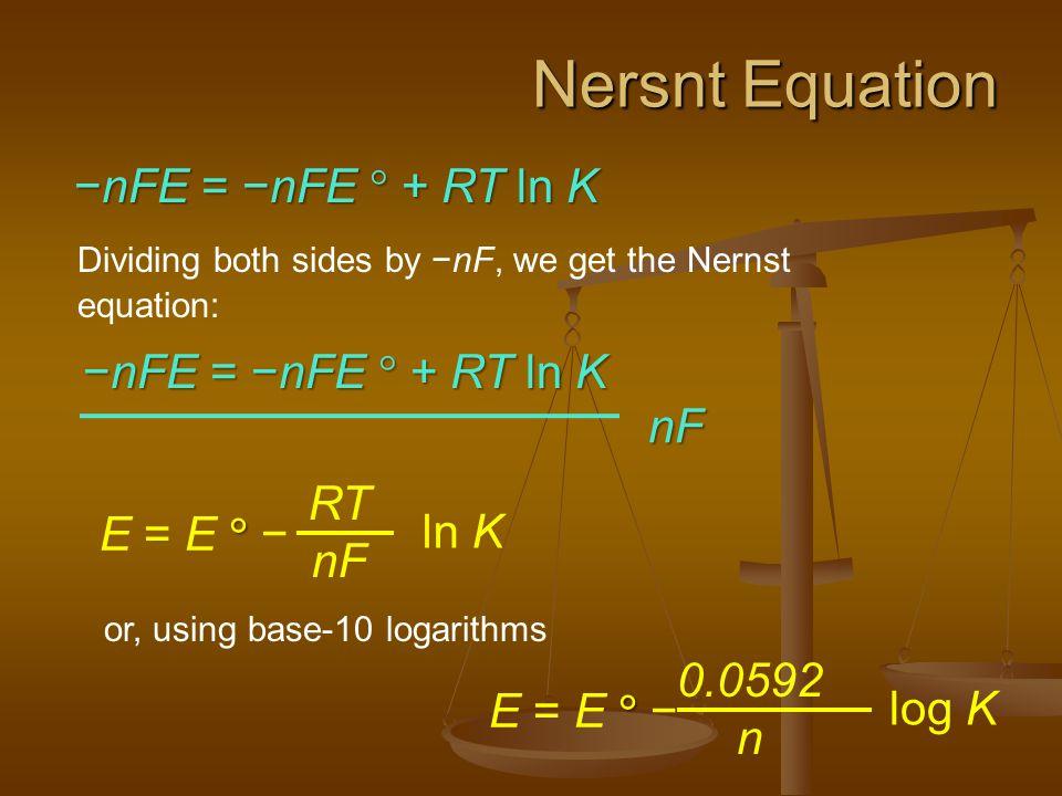 Nersnt Equation Dividing both sides by −nF, we get the Nernst equation:  E = E  − RT nF ln K or, using base-10 logarithms  E = E  − 0.0592 n log K