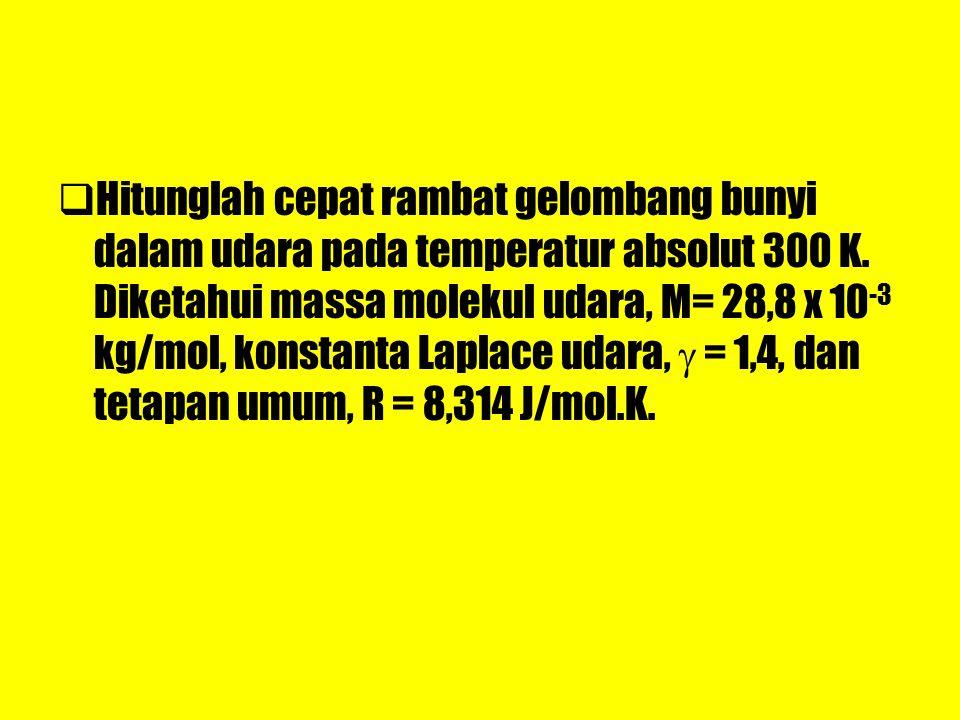 HHitunglah cepat rambat gelombang bunyi dalam udara pada temperatur absolut 300 K. Diketahui massa molekul udara, M= 28,8 x 10 -3 kg/mol, konstanta