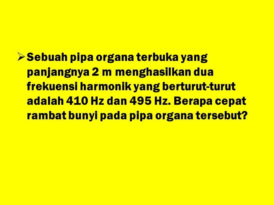 SSebuah pipa organa terbuka yang panjangnya 2 m menghasilkan dua frekuensi harmonik yang berturut-turut adalah 410 Hz dan 495 Hz. Berapa cepat ramba