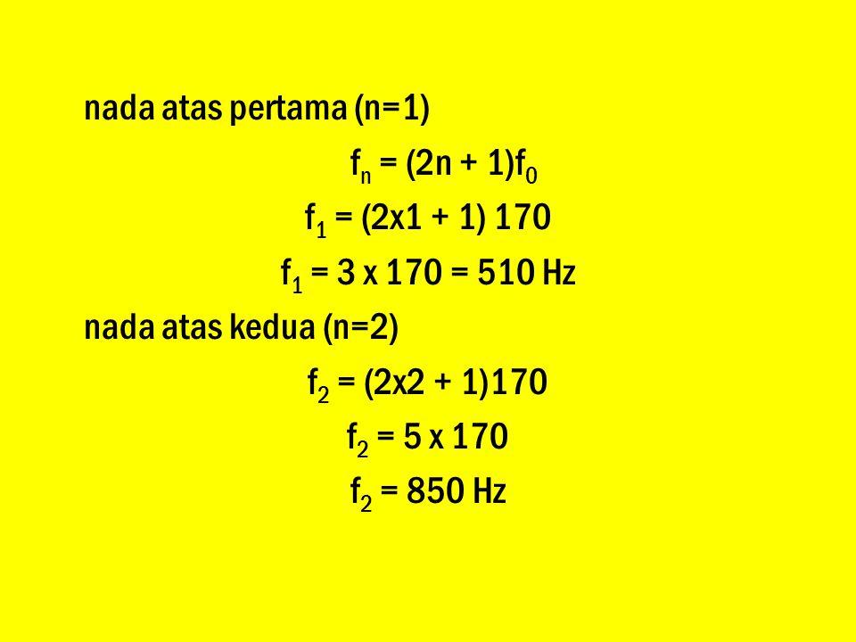 nada atas pertama (n=1) f n = (2n + 1)f 0 f 1 = (2x1 + 1) 170 f 1 = 3 x 170 = 510 Hz nada atas kedua (n=2) f 2 = (2x2 + 1)170 f 2 = 5 x 170 f 2 = 850