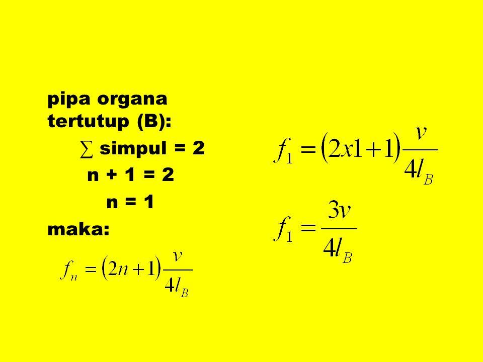 pipa organa tertutup (B): ∑ simpul = 2 n + 1 = 2 n = 1 maka: