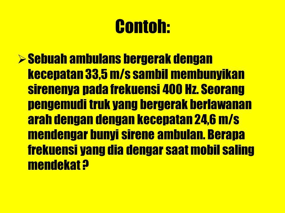 Contoh: SSebuah ambulans bergerak dengan kecepatan 33,5 m/s sambil membunyikan sirenenya pada frekuensi 400 Hz. Seorang pengemudi truk yang bergerak