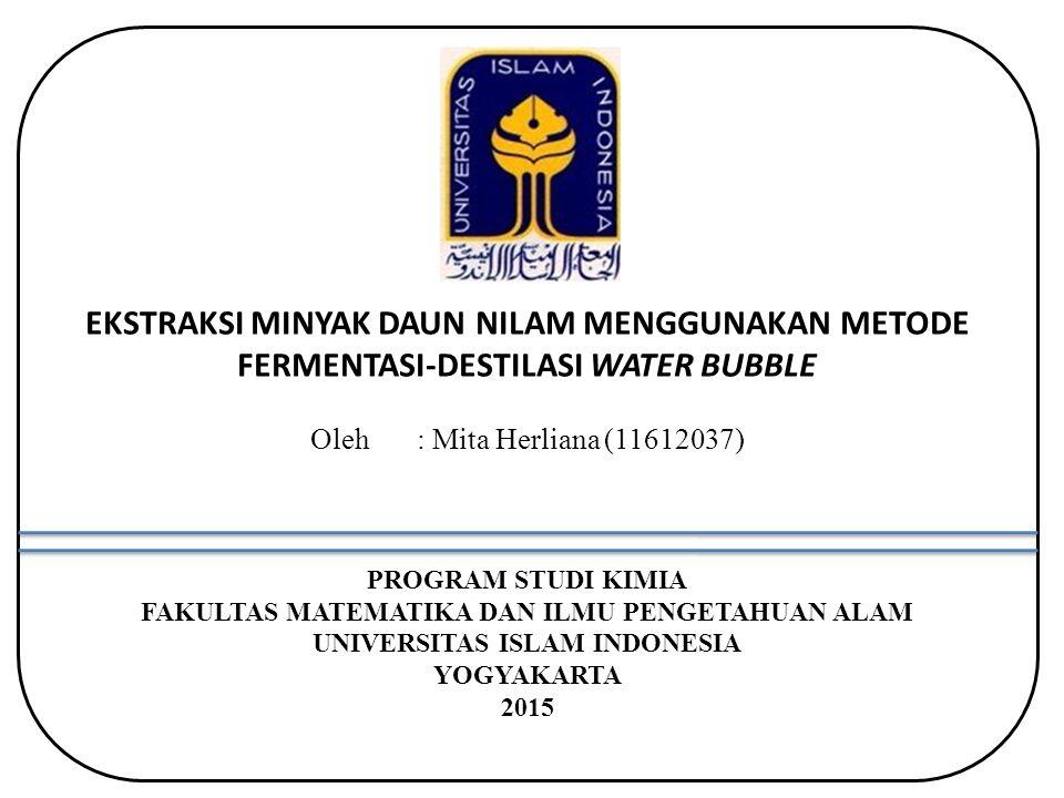 EKSTRAKSI MINYAK DAUN NILAM MENGGUNAKAN METODE FERMENTASI-DESTILASI WATER BUBBLE Oleh : Mita Herliana (11612037) PROGRAM STUDI KIMIA FAKULTAS MATEMATIKA DAN ILMU PENGETAHUAN ALAM UNIVERSITAS ISLAM INDONESIA YOGYAKARTA 2015