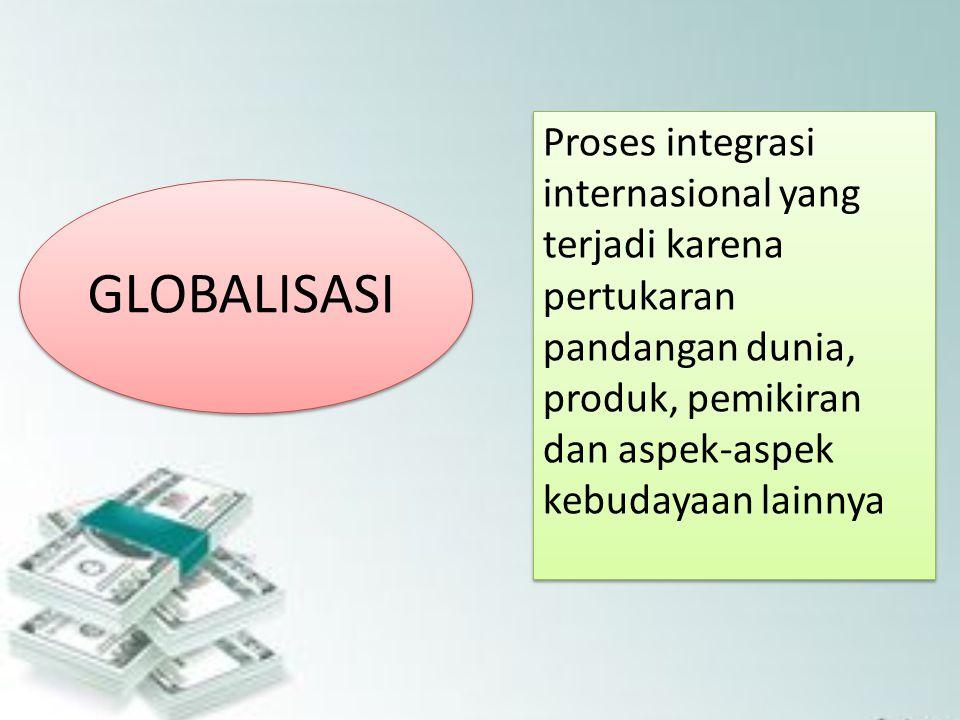 Proses integrasi internasional yang terjadi karena pertukaran pandangan dunia, produk, pemikiran dan aspek-aspek kebudayaan lainnya GLOBALISASI