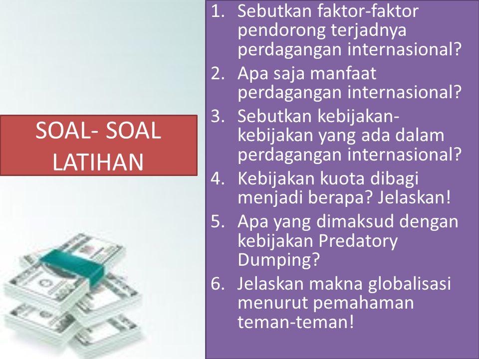 SOAL- SOAL LATIHAN 1.Sebutkan faktor-faktor pendorong terjadnya perdagangan internasional? 2.Apa saja manfaat perdagangan internasional? 3.Sebutkan ke