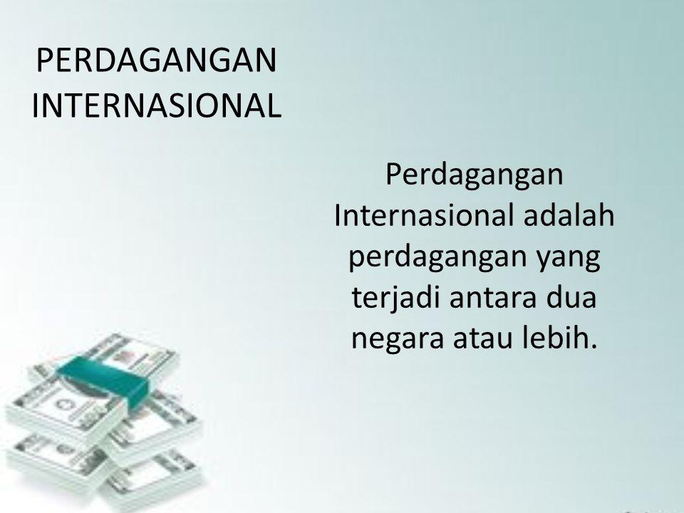 PERDAGANGAN INTERNASIONAL Perdagangan Internasional adalah perdagangan yang terjadi antara dua negara atau lebih.