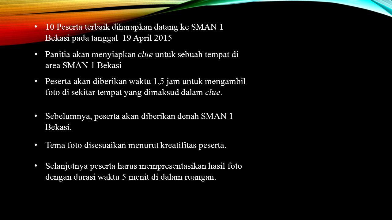 10 Peserta terbaik diharapkan datang ke SMAN 1 Bekasi pada tanggal 19 April 2015 Panitia akan menyiapkan clue untuk sebuah tempat di area SMAN 1 Bekas