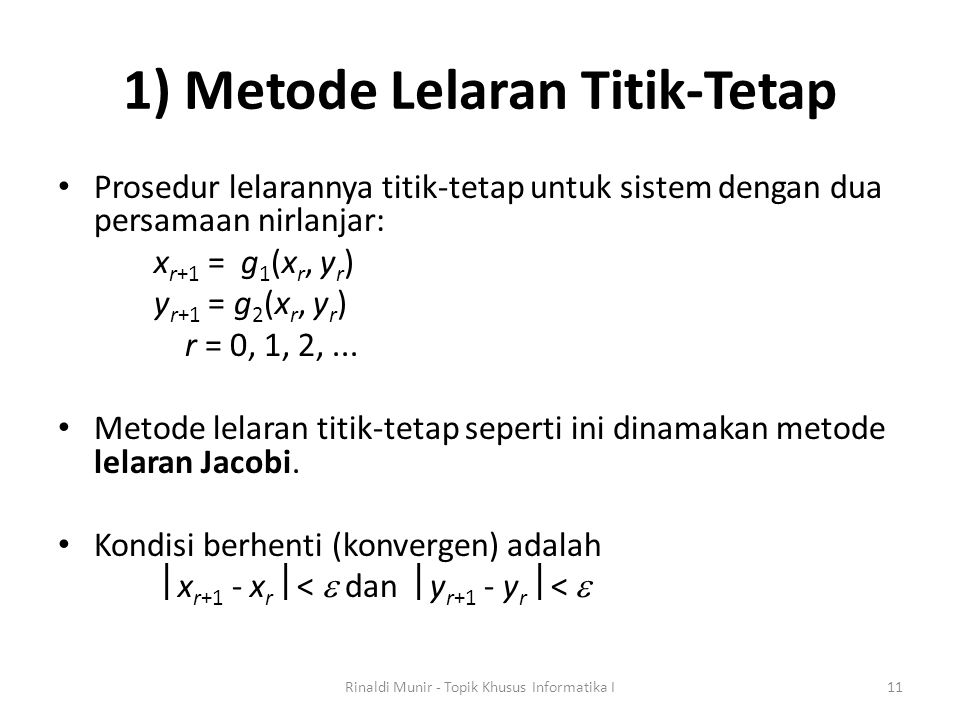 1) Metode Lelaran Titik-Tetap Prosedur lelarannya titik-tetap untuk sistem dengan dua persamaan nirlanjar: x r+1 = g 1 (x r, y r ) y r+1 = g 2 (x r, y r ) r = 0, 1, 2,...