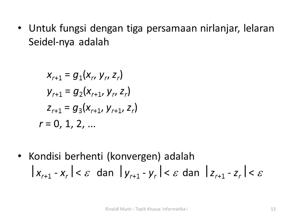 Untuk fungsi dengan tiga persamaan nirlanjar, lelaran Seidel-nya adalah x r+1 = g 1 (x r, y r, z r ) y r+1 = g 2 (x r+1, y r, z r ) z r+1 = g 3 (x r+1, y r+1, z r ) r = 0, 1, 2,...