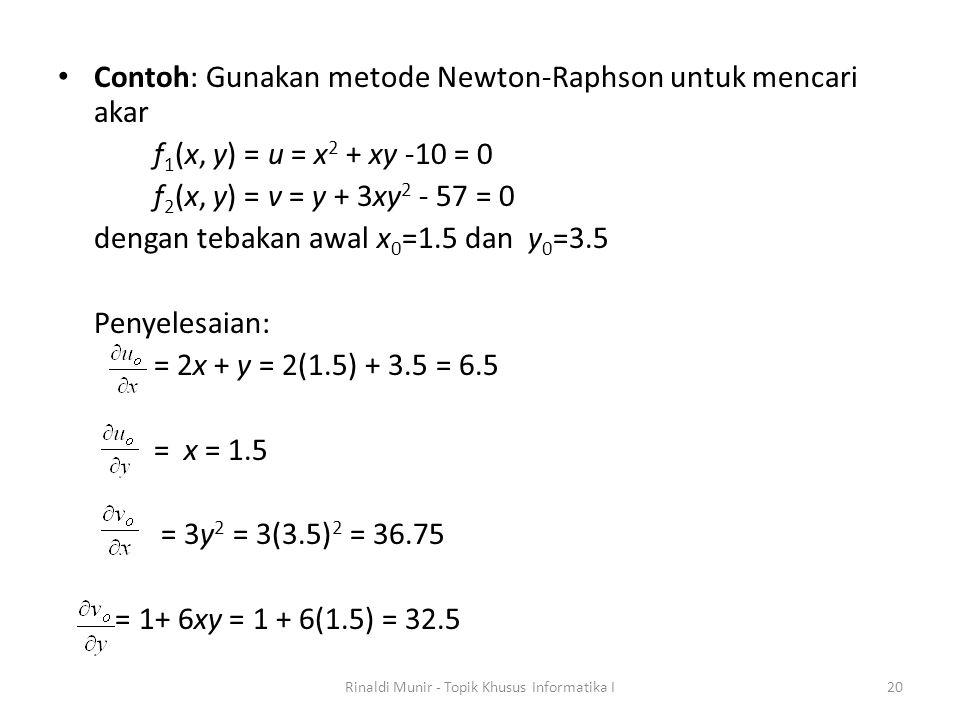 Contoh: Gunakan metode Newton-Raphson untuk mencari akar f 1 (x, y) = u = x 2 + xy -10 = 0 f 2 (x, y) = v = y + 3xy 2 - 57 = 0 dengan tebakan awal x 0