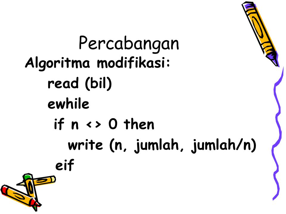 Percabangan Algoritma modifikasi: read (bil) ewhile if n <> 0 then write (n, jumlah, jumlah/n) eif