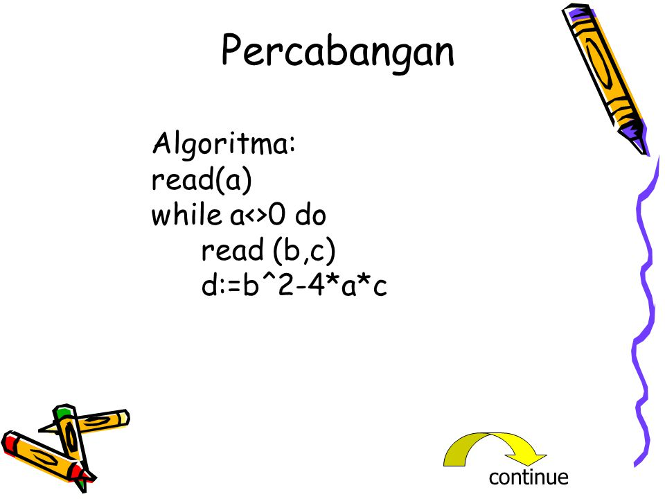 Percabangan Algoritma: read(a) while a<>0 do read (b,c) d:=b^2-4*a*c continue