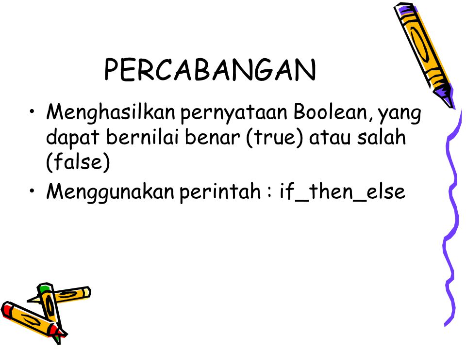 PERCABANGAN Menghasilkan pernyataan Boolean, yang dapat bernilai benar (true) atau salah (false) Menggunakan perintah : if_then_else