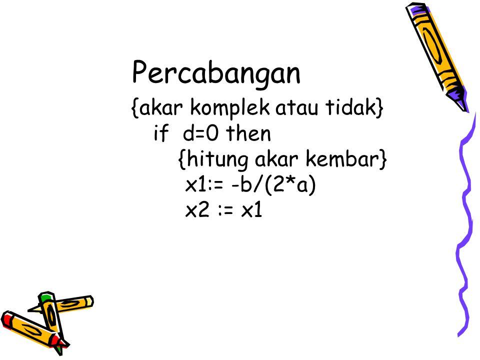 Percabangan {akar komplek atau tidak} if d=0 then {hitung akar kembar} x1:= -b/(2*a) x2 := x1