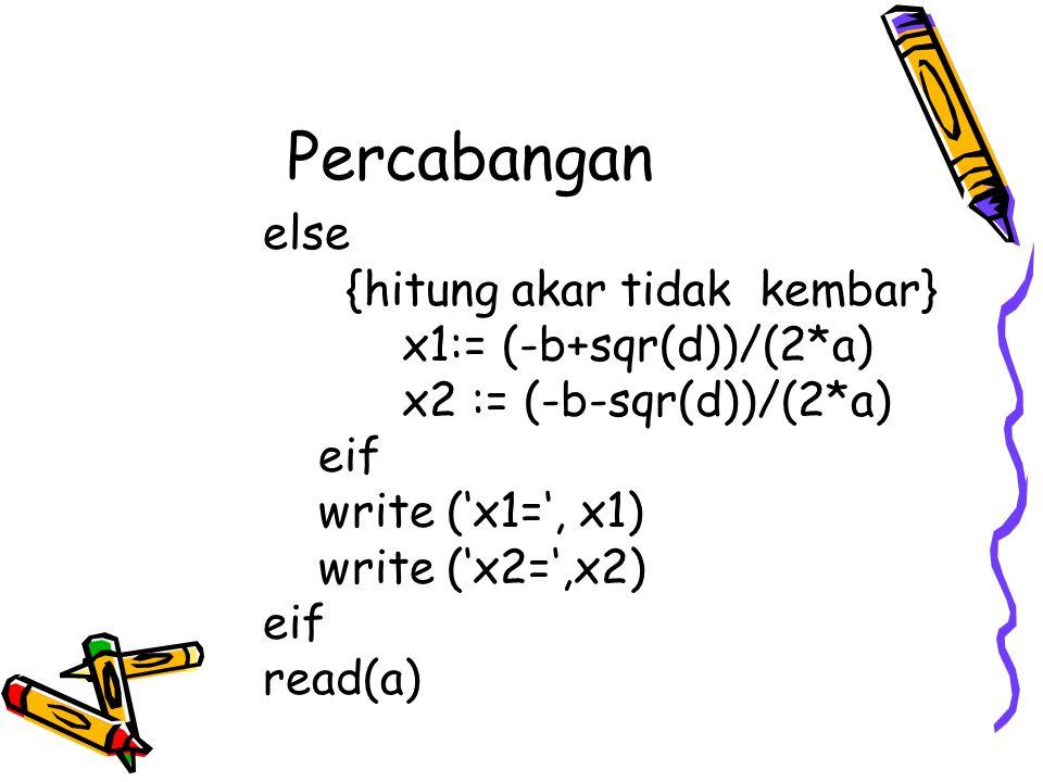 Percabangan else {hitung akar tidak kembar} x1:= (-b+sqr(d))/(2*a) x2 := (-b-sqr(d))/(2*a) eif write ('x1=', x1) write ('x2=',x2) eif read(a)