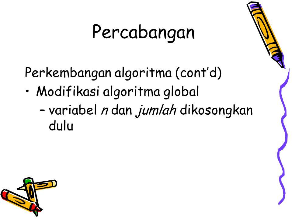 Percabangan Perkembangan algoritma (cont'd) Modifikasi algoritma global –variabel n dan jumlah dikosongkan dulu
