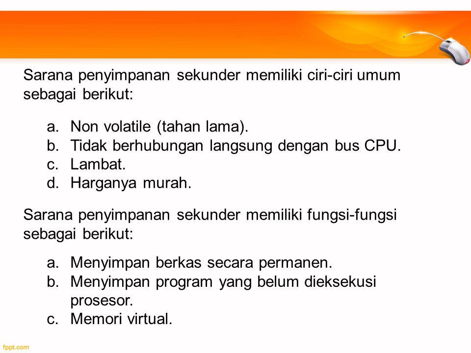 a.Non volatile (tahan lama). b.Tidak berhubungan langsung dengan bus CPU. c.Lambat. d.Harganya murah. Sarana penyimpanan sekunder memiliki ciri-ciri u