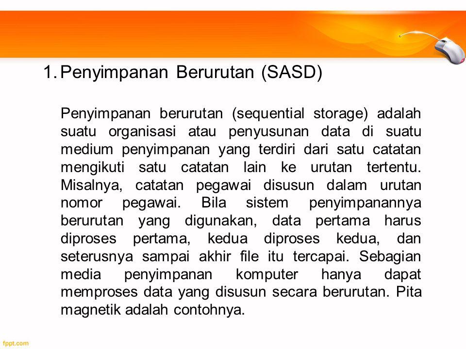 1.Penyimpanan Berurutan (SASD) Penyimpanan berurutan (sequential storage) adalah suatu organisasi atau penyusunan data di suatu medium penyimpanan yan