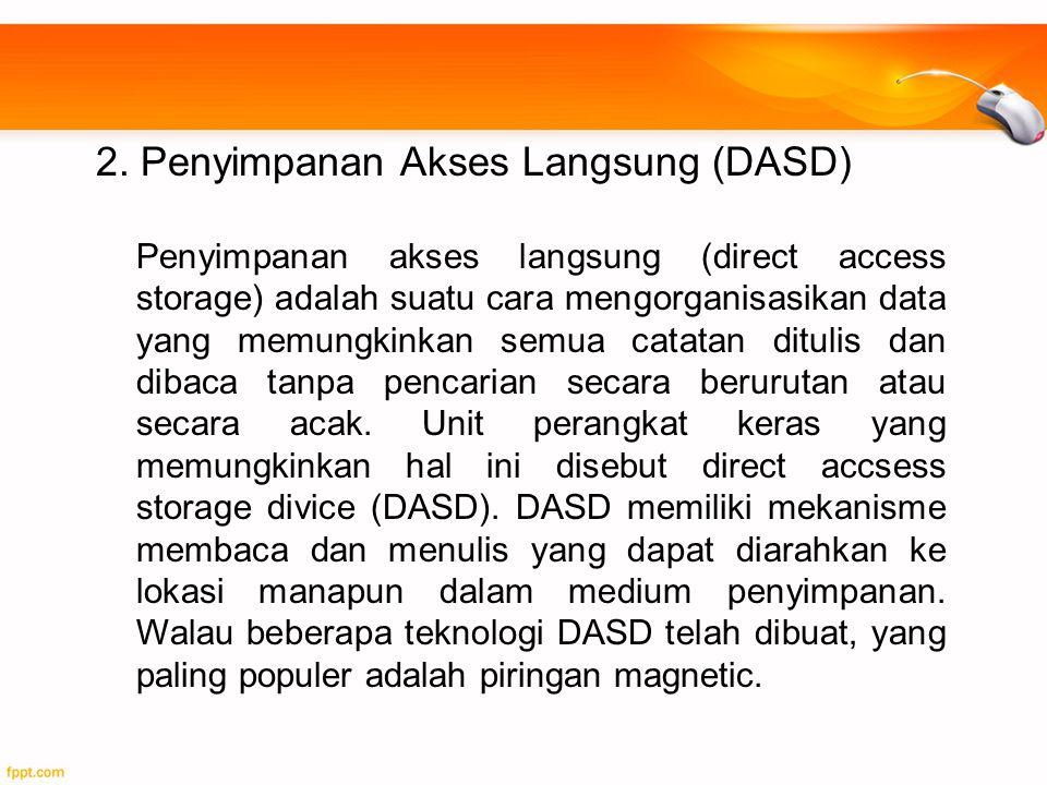 2. Penyimpanan Akses Langsung (DASD) Penyimpanan akses langsung (direct access storage) adalah suatu cara mengorganisasikan data yang memungkinkan sem