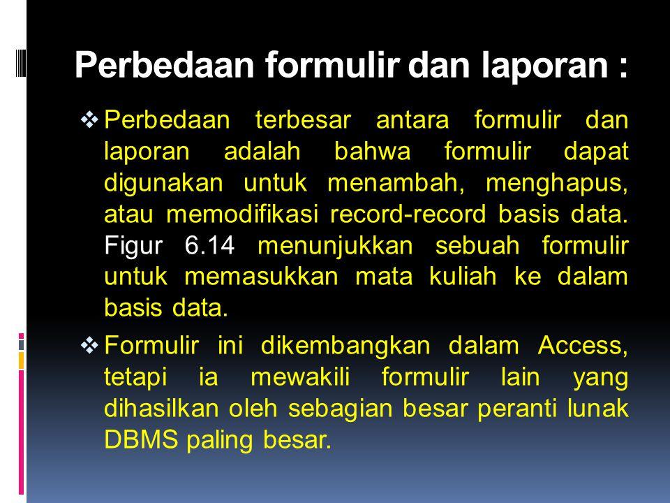 Perbedaan formulir dan laporan :  Perbedaan terbesar antara formulir dan laporan adalah bahwa formulir dapat digunakan untuk menambah, menghapus, ata