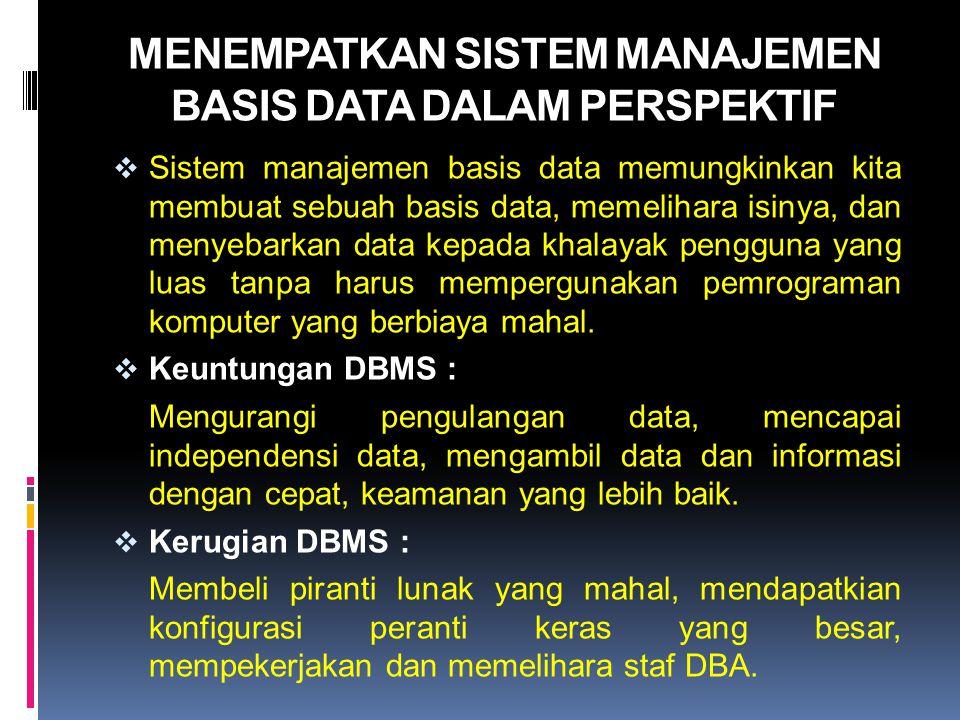 MENEMPATKAN SISTEM MANAJEMEN BASIS DATA DALAM PERSPEKTIF  Sistem manajemen basis data memungkinkan kita membuat sebuah basis data, memelihara isinya,