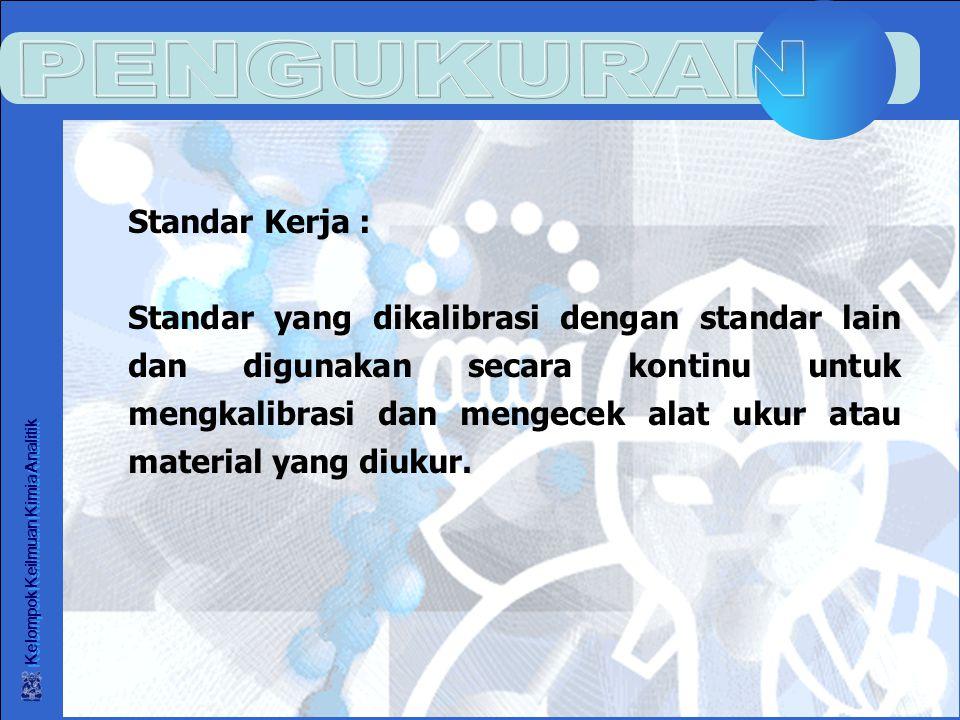 Kelompok Keilmuan Kimia Analitik Standar Kerja : Standar yang dikalibrasi dengan standar lain dan digunakan secara kontinu untuk mengkalibrasi dan mengecek alat ukur atau material yang diukur.