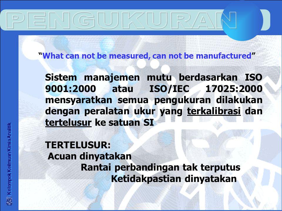 Kelompok Keilmuan Kimia Analitik What can not be measured, can not be manufactured Sistem manajemen mutu berdasarkan ISO 9001:2000 atau ISO/IEC 17025:2000 mensyaratkan semua pengukuran dilakukan dengan peralatan ukur yang terkalibrasi dan tertelusur ke satuan SI TERTELUSUR: Acuan dinyatakan Rantai perbandingan tak terputus Ketidakpastian dinyatakan