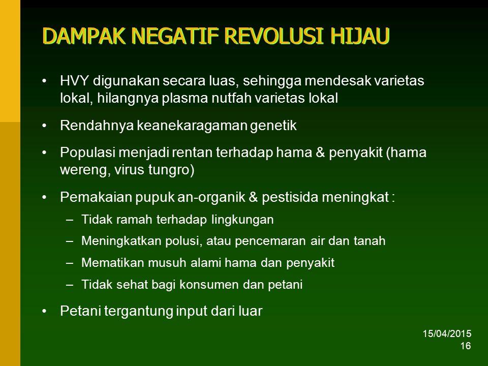 15/04/2015 16 DAMPAK NEGATIF REVOLUSI HIJAU HVY digunakan secara luas, sehingga mendesak varietas lokal, hilangnya plasma nutfah varietas lokal Rendah