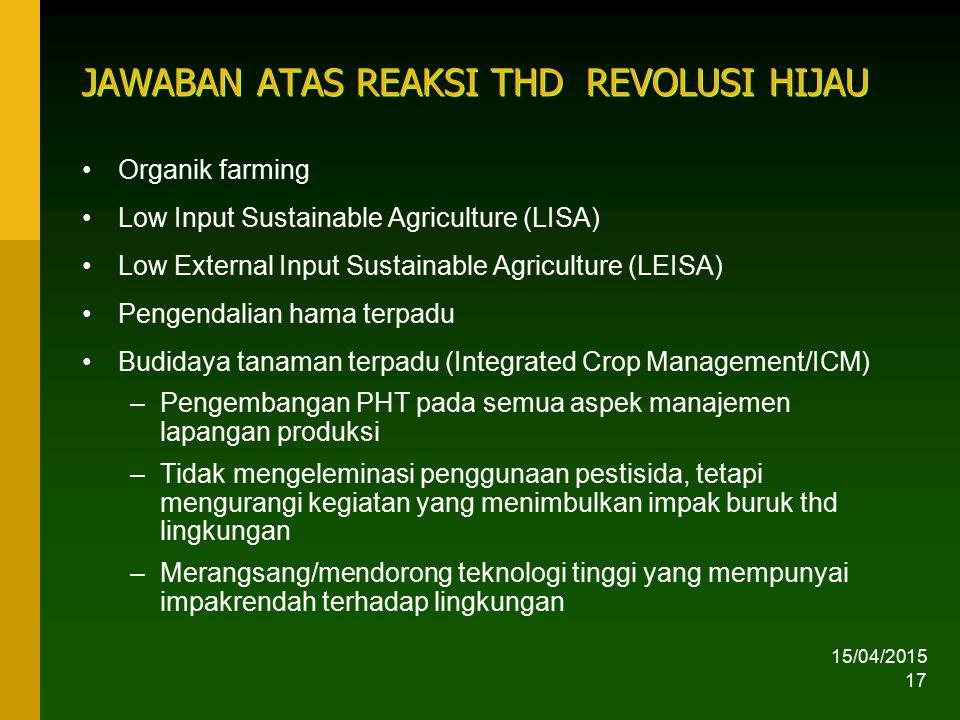 15/04/2015 17 JAWABAN ATAS REAKSI THD REVOLUSI HIJAU Organik farming Low Input Sustainable Agriculture (LISA) Low External Input Sustainable Agricultu