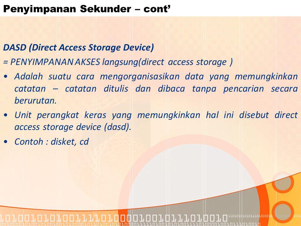 Penyimpanan Sekunder – cont' DASD (Direct Access Storage Device) = PENYIMPANAN AKSES langsung(direct access storage ) Adalah suatu cara mengorganisasikan data yang memungkinkan catatan – catatan ditulis dan dibaca tanpa pencarian secara berurutan.