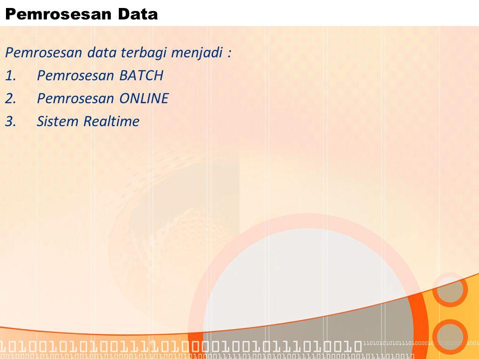 Pemrosesan Data Pemrosesan data terbagi menjadi : 1.Pemrosesan BATCH 2.Pemrosesan ONLINE 3.Sistem Realtime