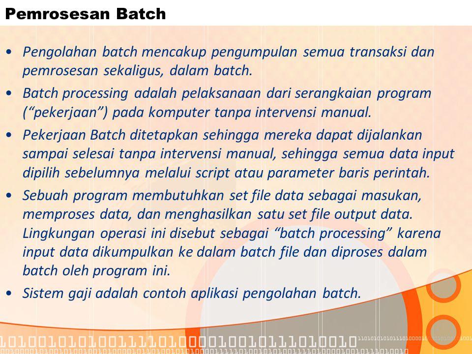 Pemrosesan Batch Pengolahan batch mencakup pengumpulan semua transaksi dan pemrosesan sekaligus, dalam batch. Batch processing adalah pelaksanaan dari