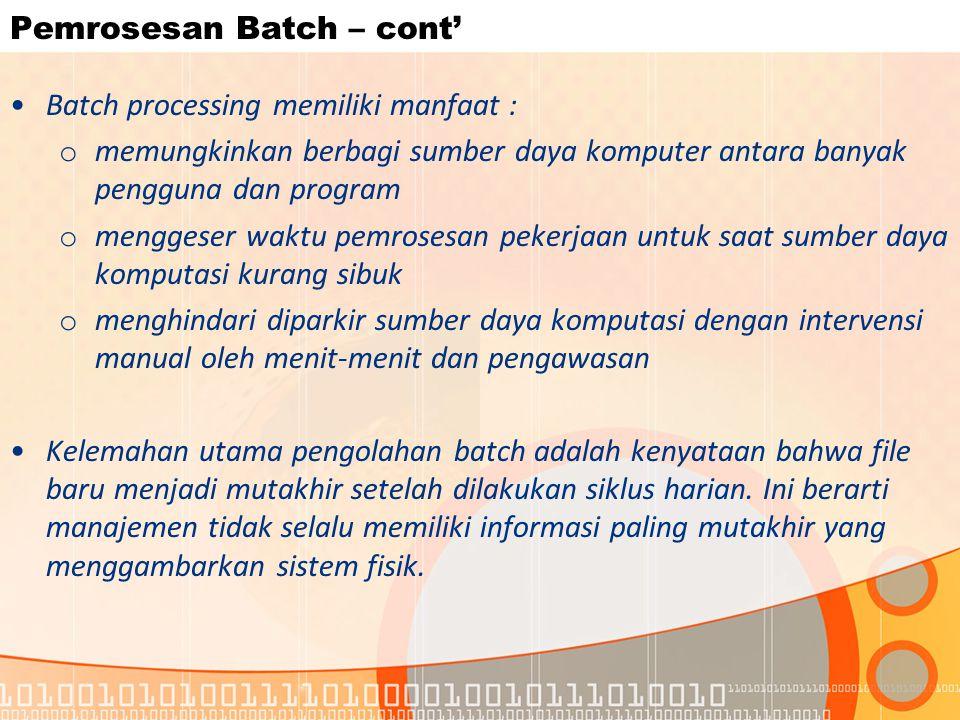 Pemrosesan Batch – cont' Batch processing memiliki manfaat : o memungkinkan berbagi sumber daya komputer antara banyak pengguna dan program o menggese