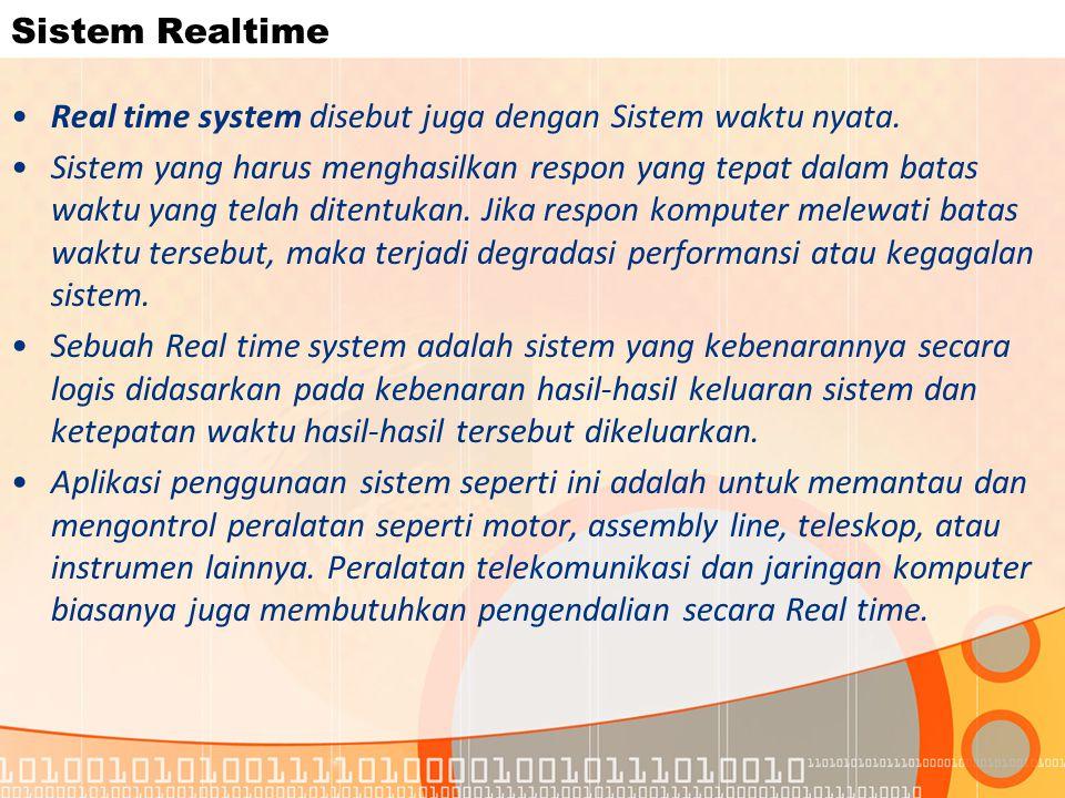 Sistem Realtime Real time system disebut juga dengan Sistem waktu nyata. Sistem yang harus menghasilkan respon yang tepat dalam batas waktu yang telah